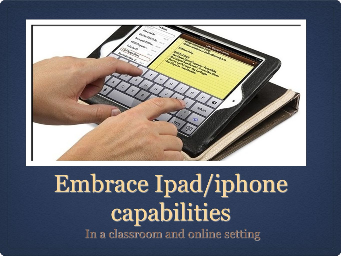 Embrace Ipad/iphone capabilities In a classroom and online setting In a classroom and online setting