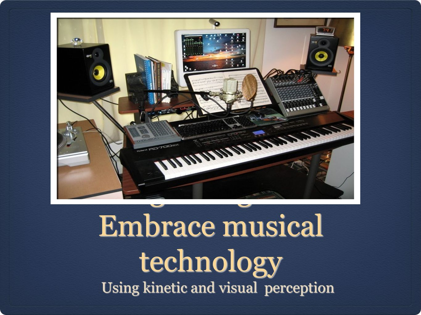 Putting all together to Embrace musical technology Using kinetic and visual perception Using kinetic and visual perception