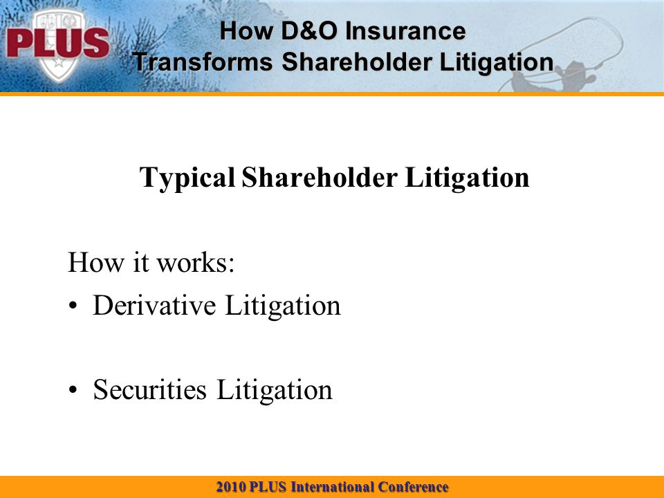 2010 PLUS International Conference How D&O Insurance Transforms Shareholder Litigation Typical Shareholder Litigation How it works: Derivative Litigation Securities Litigation