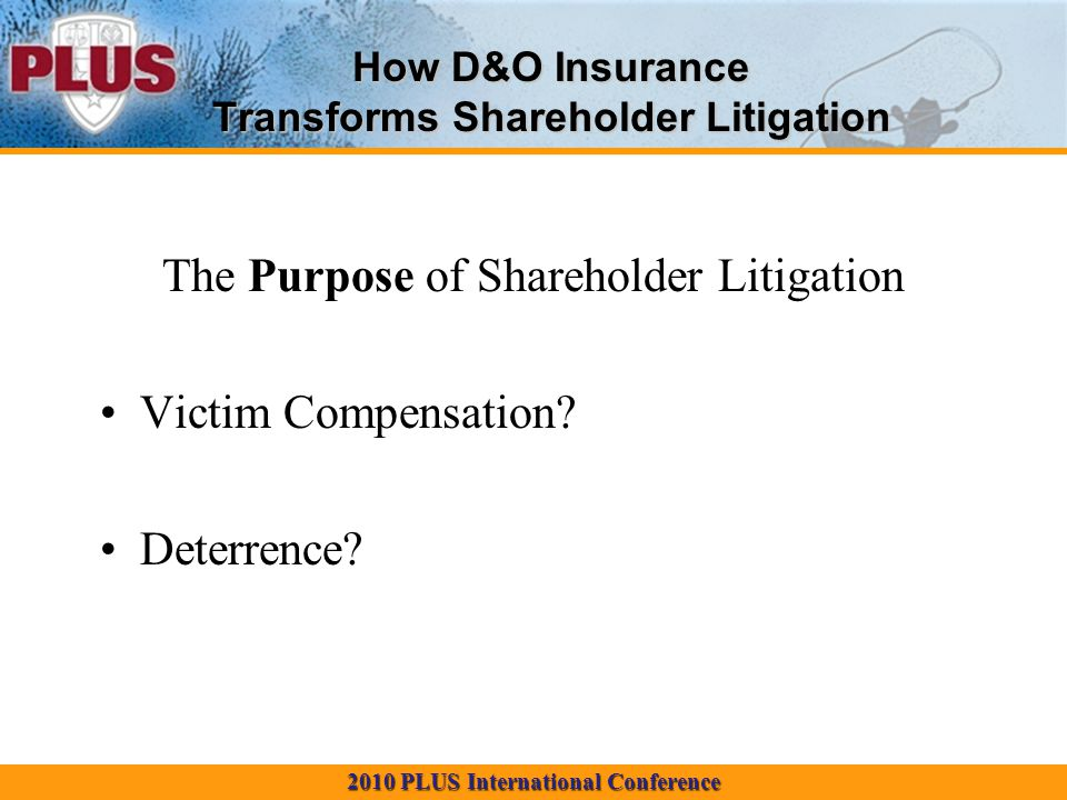 2010 PLUS International Conference How D&O Insurance Transforms Shareholder Litigation The Purpose of Shareholder Litigation Victim Compensation.