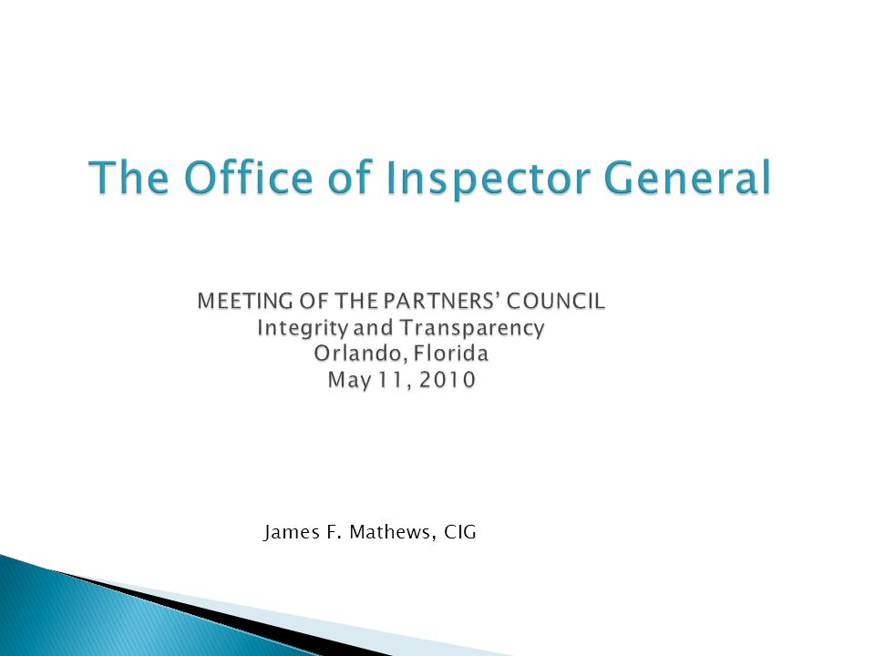 The Office of Inspector General MEETING OF THE PARTNERS' COUNCIL Integrity and Transparency Orlando, Florida May 11, 2010 The Office of Inspector Gene