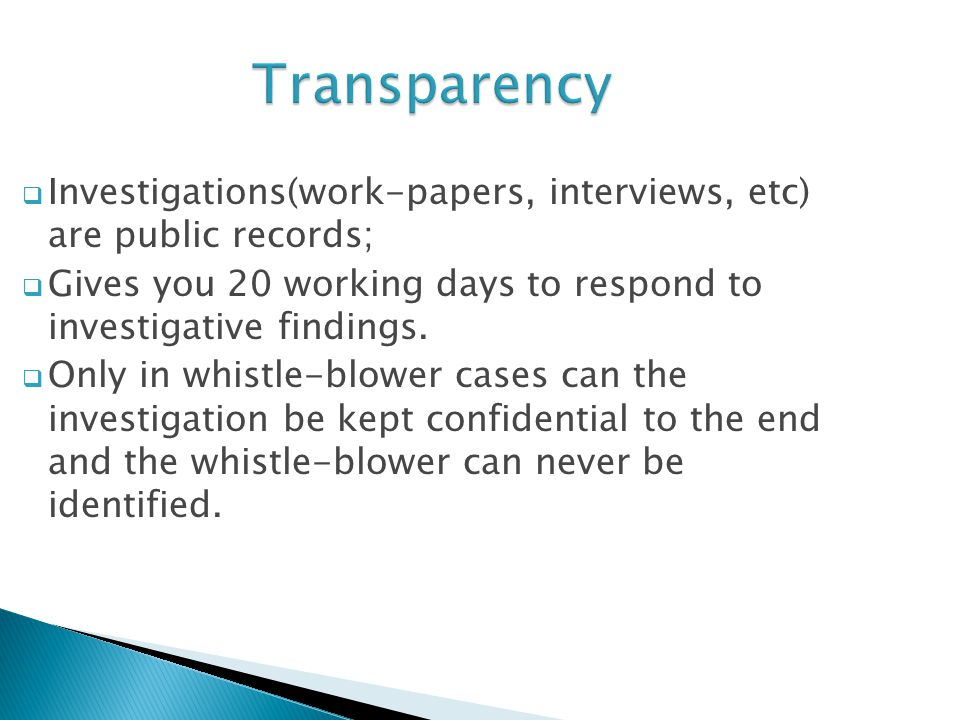 Transparency  Investigations(work-papers, interviews, etc) are public records;  Gives you 20 working days to respond to investigative findings.