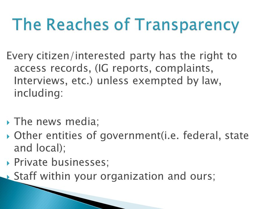 The Reaches of Transparency Every citizen/interested party has the right to access records, (IG reports, complaints, Interviews, etc.) unless exempted by law, including:  The news media;  Other entities of government(i.e.