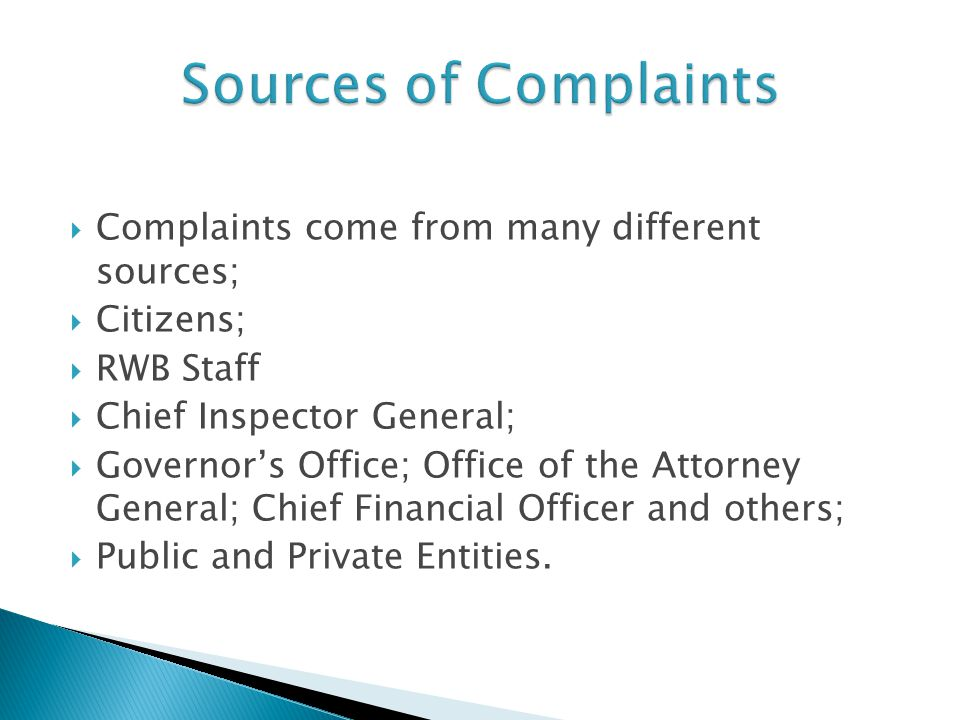  Complaints come from many different sources;  Citizens;  RWB Staff  Chief Inspector General;  Governor's Office; Office of the Attorney General; Chief Financial Officer and others;  Public and Private Entities.