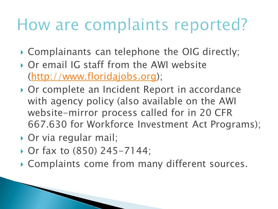  Complainants can telephone the OIG directly;  Or email IG staff from the AWI website (http://www.floridajobs.org);http://www.floridajobs.org  Or complete an Incident Report in accordance with agency policy (also available on the AWI website-mirror process called for in 20 CFR 667.630 for Workforce Investment Act Programs);  Or via regular mail;  Or fax to (850) 245-7144;  Complaints come from many different sources.
