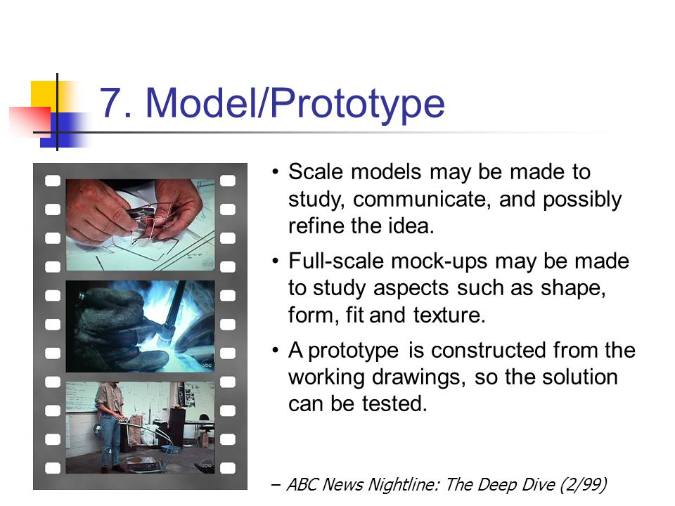 7. Model/Prototype – ABC News Nightline: The Deep Dive (2/99) Scale models may be made to study, communicate, and possibly refine the idea. Full-scale