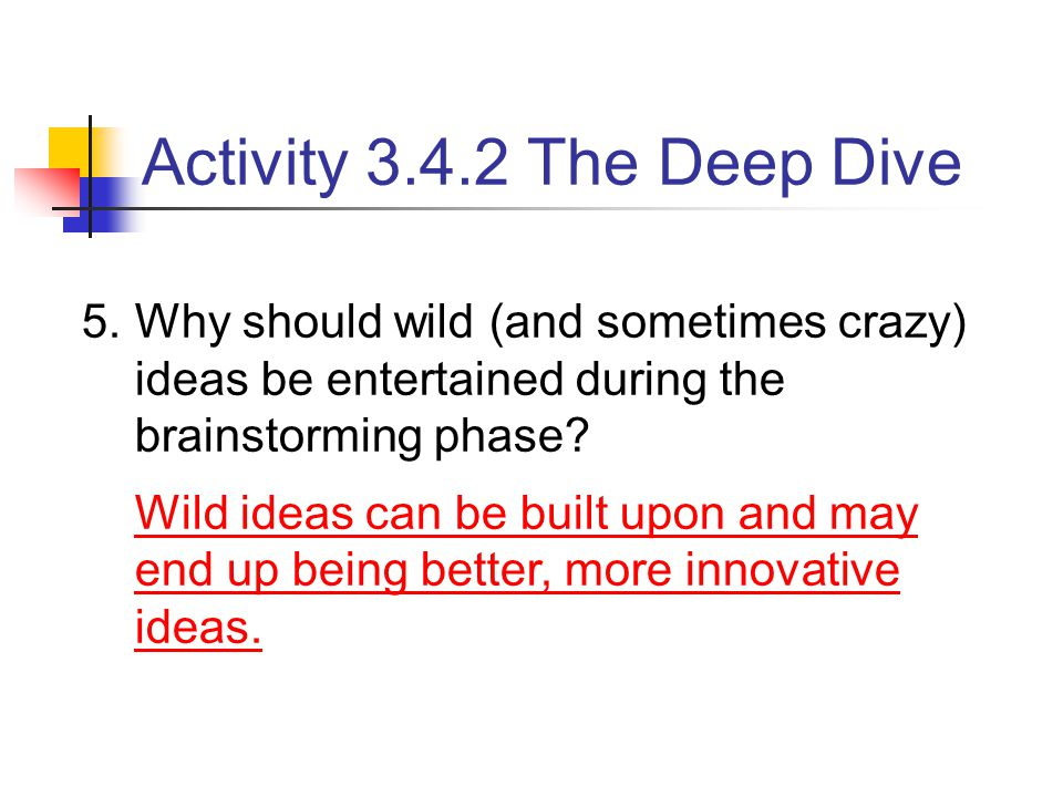 5.Why should wild (and sometimes crazy) ideas be entertained during the brainstorming phase? Wild ideas can be built upon and may end up being better,