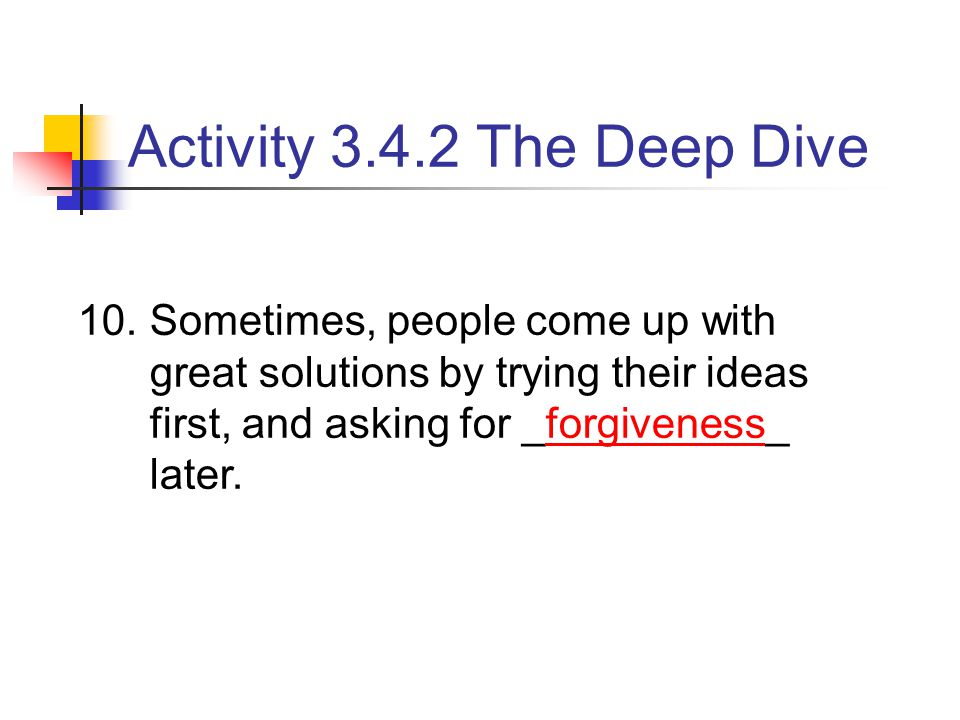 10.Sometimes, people come up with great solutions by trying their ideas first, and asking for _forgiveness_ later. Activity 3.4.2 The Deep Dive