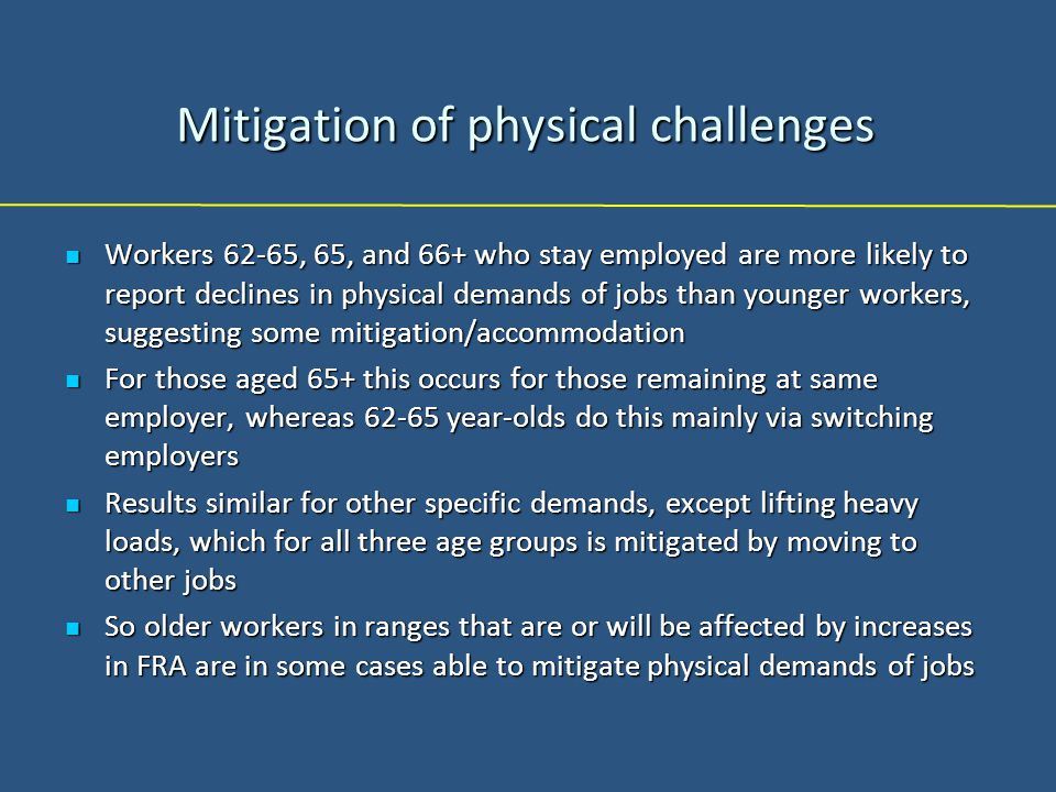 Mitigation of physical challenges Workers 62-65, 65, and 66+ who stay employed are more likely to report declines in physical demands of jobs than younger workers, suggesting some mitigation/accommodation Workers 62-65, 65, and 66+ who stay employed are more likely to report declines in physical demands of jobs than younger workers, suggesting some mitigation/accommodation For those aged 65+ this occurs for those remaining at same employer, whereas 62-65 year-olds do this mainly via switching employers For those aged 65+ this occurs for those remaining at same employer, whereas 62-65 year-olds do this mainly via switching employers Results similar for other specific demands, except lifting heavy loads, which for all three age groups is mitigated by moving to other jobs Results similar for other specific demands, except lifting heavy loads, which for all three age groups is mitigated by moving to other jobs So older workers in ranges that are or will be affected by increases in FRA are in some cases able to mitigate physical demands of jobs So older workers in ranges that are or will be affected by increases in FRA are in some cases able to mitigate physical demands of jobs