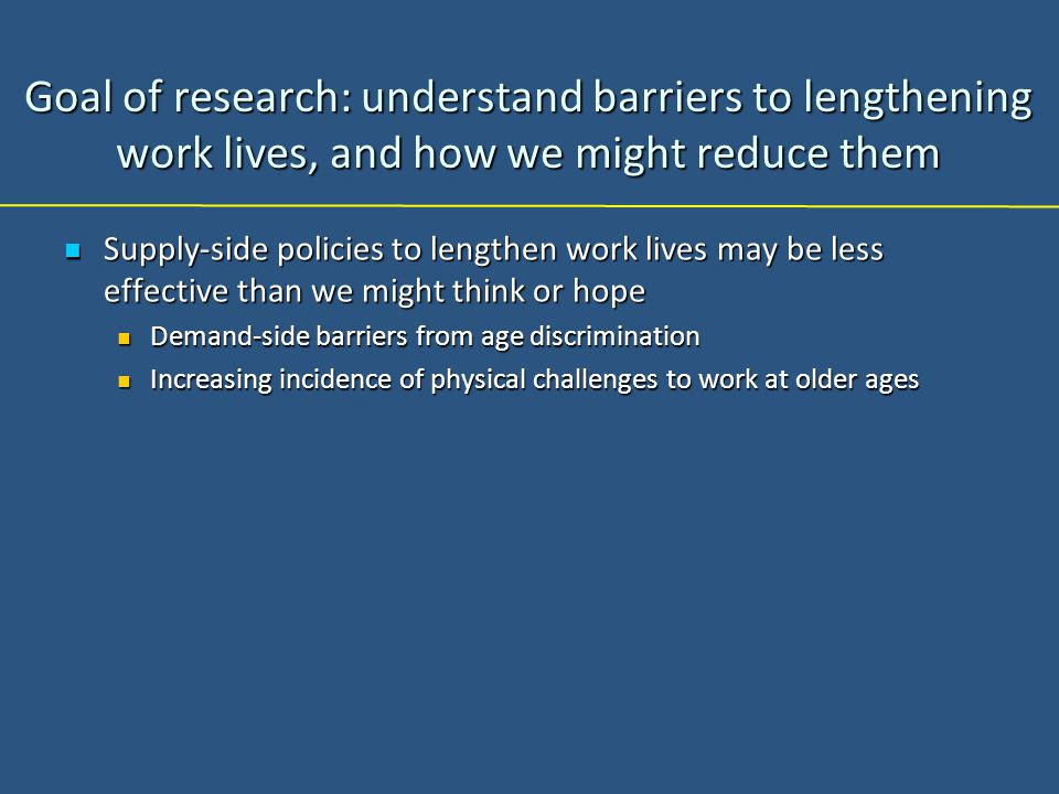 Goal of research: understand barriers to lengthening work lives, and how we might reduce them Supply-side policies to lengthen work lives may be less effective than we might think or hope Supply-side policies to lengthen work lives may be less effective than we might think or hope Demand-side barriers from age discrimination Demand-side barriers from age discrimination Increasing incidence of physical challenges to work at older ages Increasing incidence of physical challenges to work at older ages