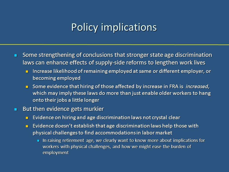 Policy implications Some strengthening of conclusions that stronger state age discrimination laws can enhance effects of supply-side reforms to lengthen work lives Some strengthening of conclusions that stronger state age discrimination laws can enhance effects of supply-side reforms to lengthen work lives Increase likelihood of remaining employed at same or different employer, or becoming employed Increase likelihood of remaining employed at same or different employer, or becoming employed Some evidence that hiring of those affected by increase in FRA is increased, which may imply these laws do more than just enable older workers to hang onto their jobs a little longer Some evidence that hiring of those affected by increase in FRA is increased, which may imply these laws do more than just enable older workers to hang onto their jobs a little longer But then evidence gets murkier But then evidence gets murkier Evidence on hiring and age discrimination laws not crystal clear Evidence on hiring and age discrimination laws not crystal clear Evidence doesn't establish that age discrimination laws help those with physical challenges to find accommodations in labor market Evidence doesn't establish that age discrimination laws help those with physical challenges to find accommodations in labor market In raising retirement age, we clearly want to know more about implications for workers with physical challenges, and how we might ease the burden of employment In raising retirement age, we clearly want to know more about implications for workers with physical challenges, and how we might ease the burden of employment
