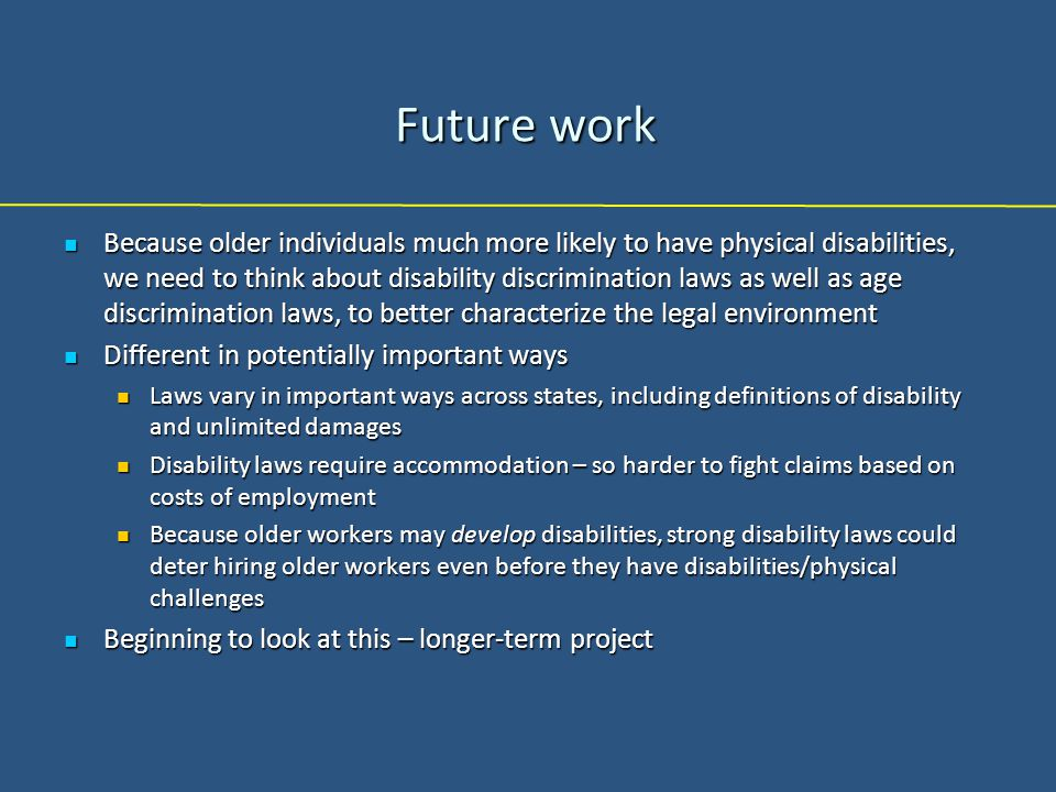 Future work Because older individuals much more likely to have physical disabilities, we need to think about disability discrimination laws as well as age discrimination laws, to better characterize the legal environment Because older individuals much more likely to have physical disabilities, we need to think about disability discrimination laws as well as age discrimination laws, to better characterize the legal environment Different in potentially important ways Different in potentially important ways Laws vary in important ways across states, including definitions of disability and unlimited damages Laws vary in important ways across states, including definitions of disability and unlimited damages Disability laws require accommodation – so harder to fight claims based on costs of employment Disability laws require accommodation – so harder to fight claims based on costs of employment Because older workers may develop disabilities, strong disability laws could deter hiring older workers even before they have disabilities/physical challenges Because older workers may develop disabilities, strong disability laws could deter hiring older workers even before they have disabilities/physical challenges Beginning to look at this – longer-term project Beginning to look at this – longer-term project