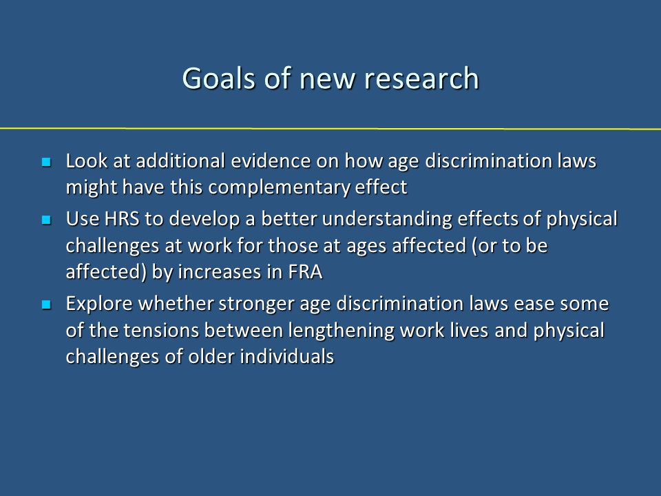 Goals of new research Look at additional evidence on how age discrimination laws might have this complementary effect Look at additional evidence on how age discrimination laws might have this complementary effect Use HRS to develop a better understanding effects of physical challenges at work for those at ages affected (or to be affected) by increases in FRA Use HRS to develop a better understanding effects of physical challenges at work for those at ages affected (or to be affected) by increases in FRA Explore whether stronger age discrimination laws ease some of the tensions between lengthening work lives and physical challenges of older individuals Explore whether stronger age discrimination laws ease some of the tensions between lengthening work lives and physical challenges of older individuals