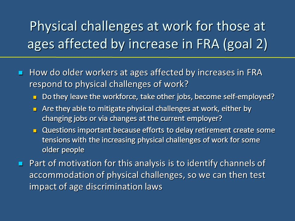 Physical challenges at work for those at ages affected by increase in FRA (goal 2) How do older workers at ages affected by increases in FRA respond to physical challenges of work.