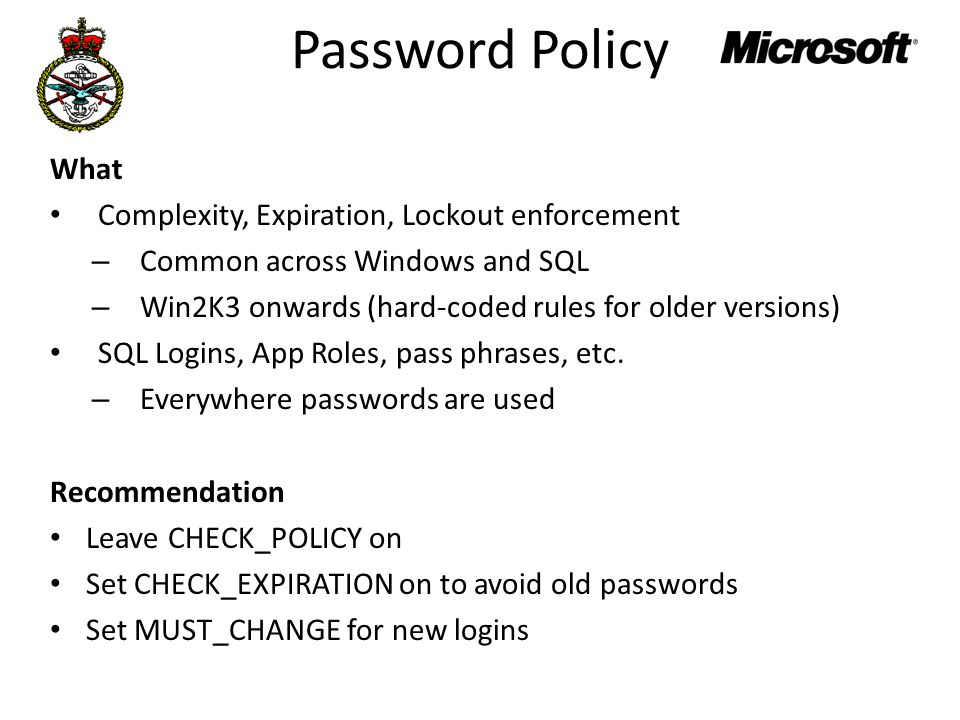 Password Policy What Complexity, Expiration, Lockout enforcement – Common across Windows and SQL – Win2K3 onwards (hard-coded rules for older versions) SQL Logins, App Roles, pass phrases, etc.