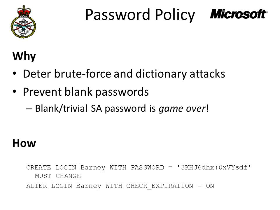 Password Policy Why Deter brute-force and dictionary attacks Prevent blank passwords – Blank/trivial SA password is game over.