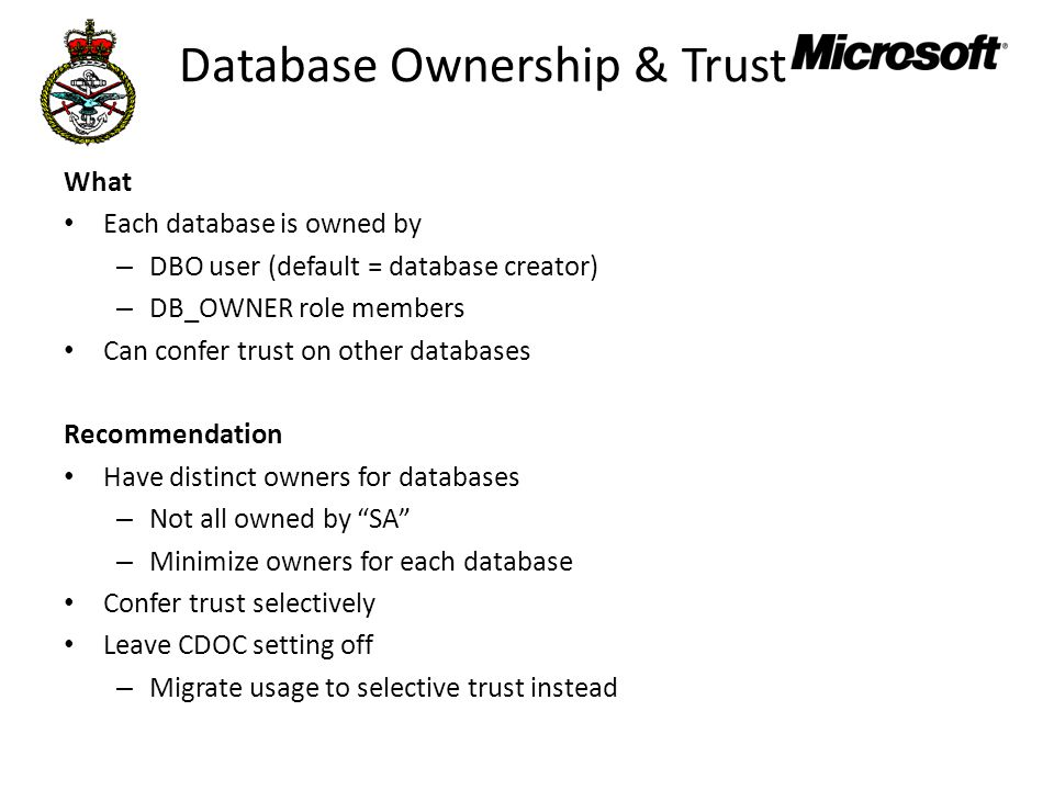 Database Ownership & Trust What Each database is owned by – DBO user (default = database creator) – DB_OWNER role members Can confer trust on other databases Recommendation Have distinct owners for databases – Not all owned by SA – Minimize owners for each database Confer trust selectively Leave CDOC setting off – Migrate usage to selective trust instead