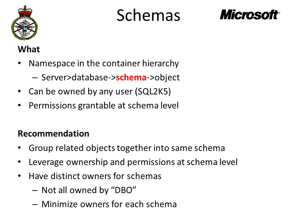 Schemas What Namespace in the container hierarchy – Server>database->schema->object Can be owned by any user (SQL2K5) Permissions grantable at schema level Recommendation Group related objects together into same schema Leverage ownership and permissions at schema level Have distinct owners for schemas – Not all owned by DBO – Minimize owners for each schema
