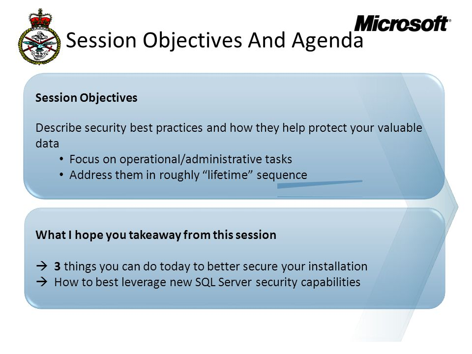 Session Objectives Describe security best practices and how they help protect your valuable data Focus on operational/administrative tasks Address them in roughly lifetime sequence What I hope you takeaway from this session  3 things you can do today to better secure your installation  How to best leverage new SQL Server security capabilities Session Objectives And Agenda