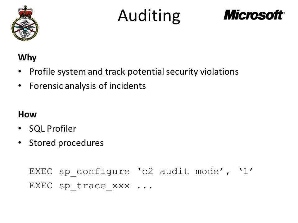 Auditing Why Profile system and track potential security violations Forensic analysis of incidents How SQL Profiler Stored procedures EXEC sp_configure 'c2 audit mode', '1' EXEC sp_trace_xxx...