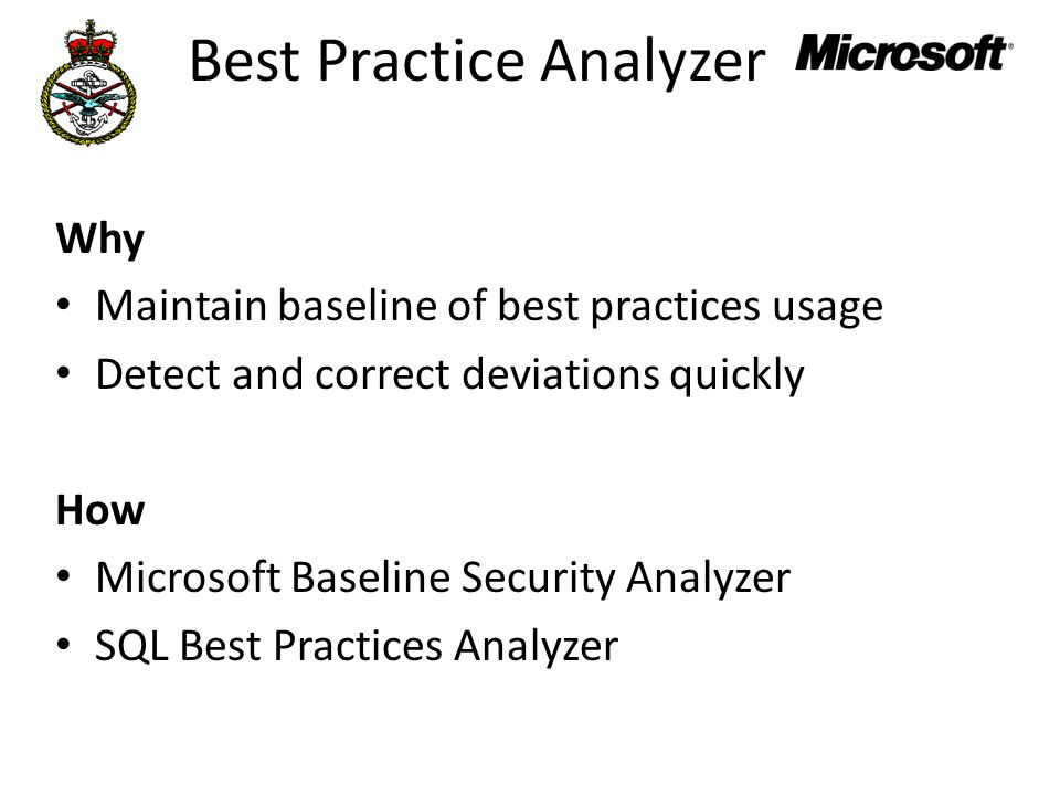 Best Practice Analyzer Why Maintain baseline of best practices usage Detect and correct deviations quickly How Microsoft Baseline Security Analyzer SQL Best Practices Analyzer