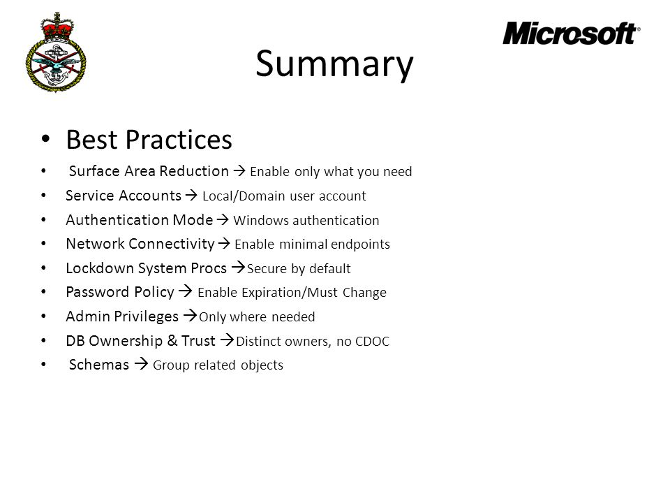 Summary Best Practices Surface Area Reduction  Enable only what you need Service Accounts  Local/Domain user account Authentication Mode  Windows authentication Network Connectivity  Enable minimal endpoints Lockdown System Procs  Secure by default Password Policy  Enable Expiration/Must Change Admin Privileges  Only where needed DB Ownership & Trust  Distinct owners, no CDOC Schemas  Group related objects