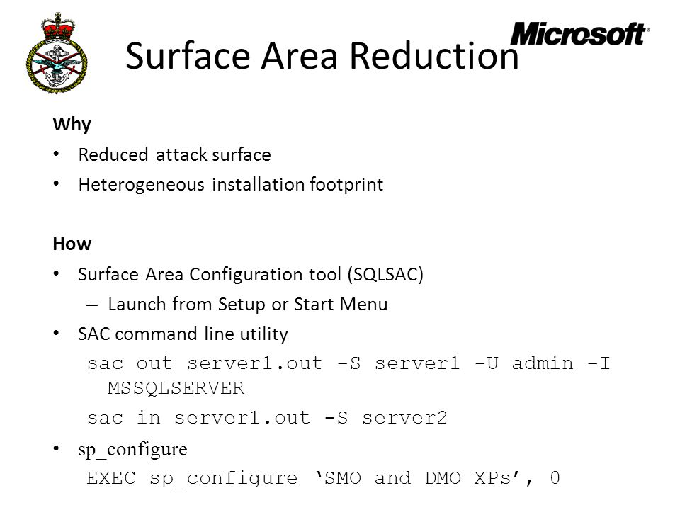 Surface Area Reduction Why Reduced attack surface Heterogeneous installation footprint How Surface Area Configuration tool (SQLSAC) – Launch from Setup or Start Menu SAC command line utility sac out server1.out -S server1 -U admin -I MSSQLSERVER sac in server1.out -S server2 sp_configure EXEC sp_configure 'SMO and DMO XPs', 0