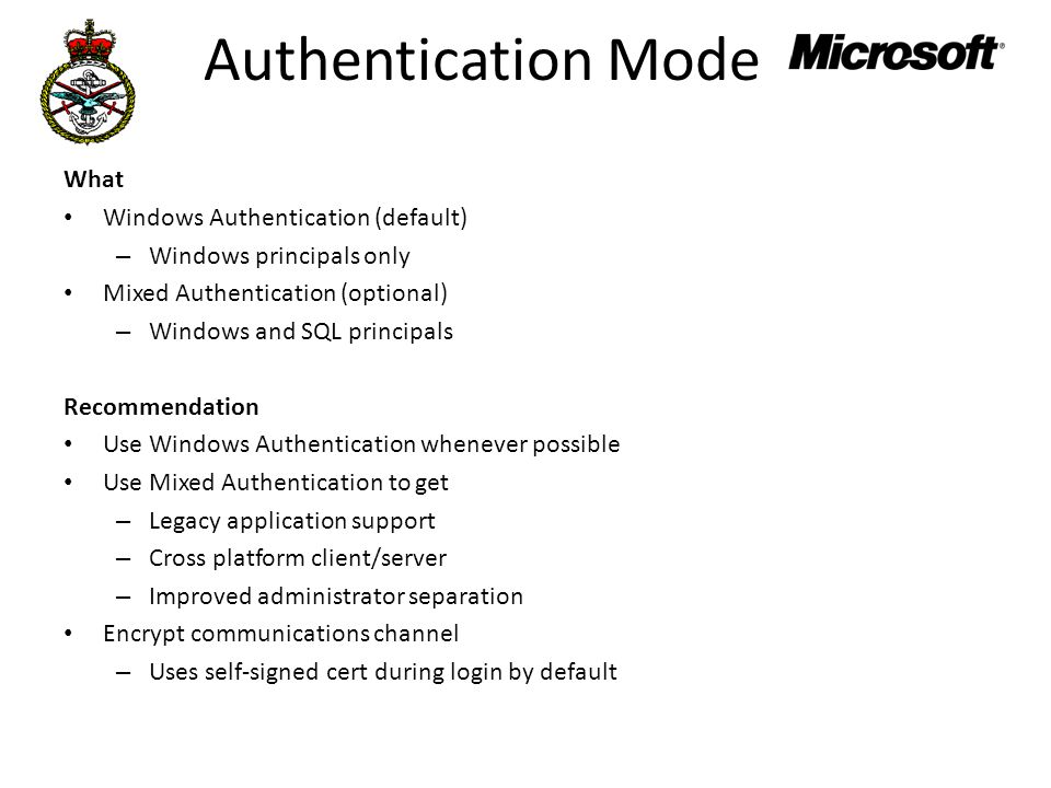 Authentication Mode What Windows Authentication (default) – Windows principals only Mixed Authentication (optional) – Windows and SQL principals Recommendation Use Windows Authentication whenever possible Use Mixed Authentication to get – Legacy application support – Cross platform client/server – Improved administrator separation Encrypt communications channel – Uses self-signed cert during login by default