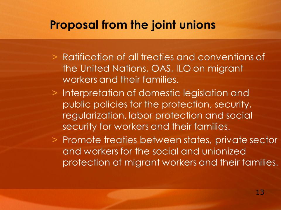 13 Proposal from the joint unions >Ratification of all treaties and conventions of the United Nations, OAS, ILO on migrant workers and their families.