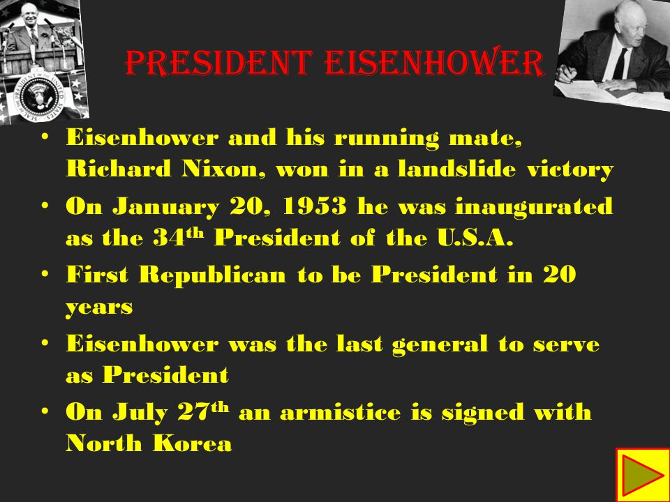 President Eisenhower Eisenhower and his running mate, Richard Nixon, won in a landslide victory On January 20, 1953 he was inaugurated as the 34 th President of the U.S.A.