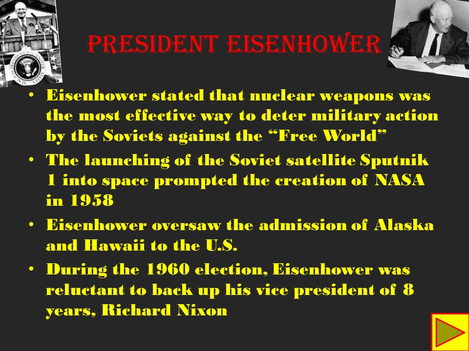 Eisenhower stated that nuclear weapons was the most effective way to deter military action by the Soviets against the Free World The launching of the Soviet satellite Sputnik 1 into space prompted the creation of NASA in 1958 Eisenhower oversaw the admission of Alaska and Hawaii to the U.S.