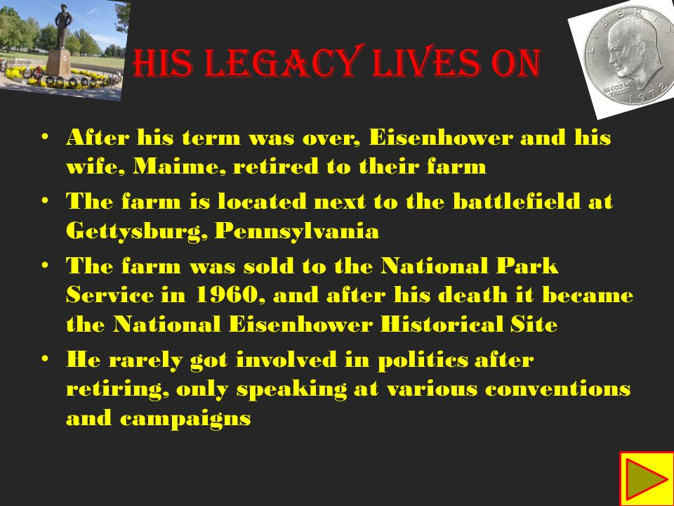 His Legacy Lives On After his term was over, Eisenhower and his wife, Maime, retired to their farm The farm is located next to the battlefield at Gettysburg, Pennsylvania The farm was sold to the National Park Service in 1960, and after his death it became the National Eisenhower Historical Site He rarely got involved in politics after retiring, only speaking at various conventions and campaigns