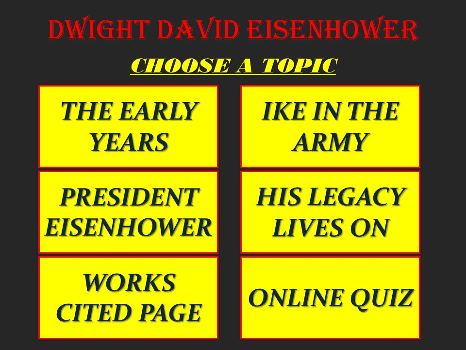 Dwight David Eisenhower THE EARLY YEARS THE EARLY YEARS IKE IN THE ARMY IKE IN THE ARMY PRESIDENT EISENHOWER PRESIDENT EISENHOWER HIS LEGACY LIVES ON HIS LEGACY LIVES ON CHOOSE A TOPIC WORKS CITED PAGE WORKS CITED PAGE ONLINE QUIZ ONLINE QUIZ