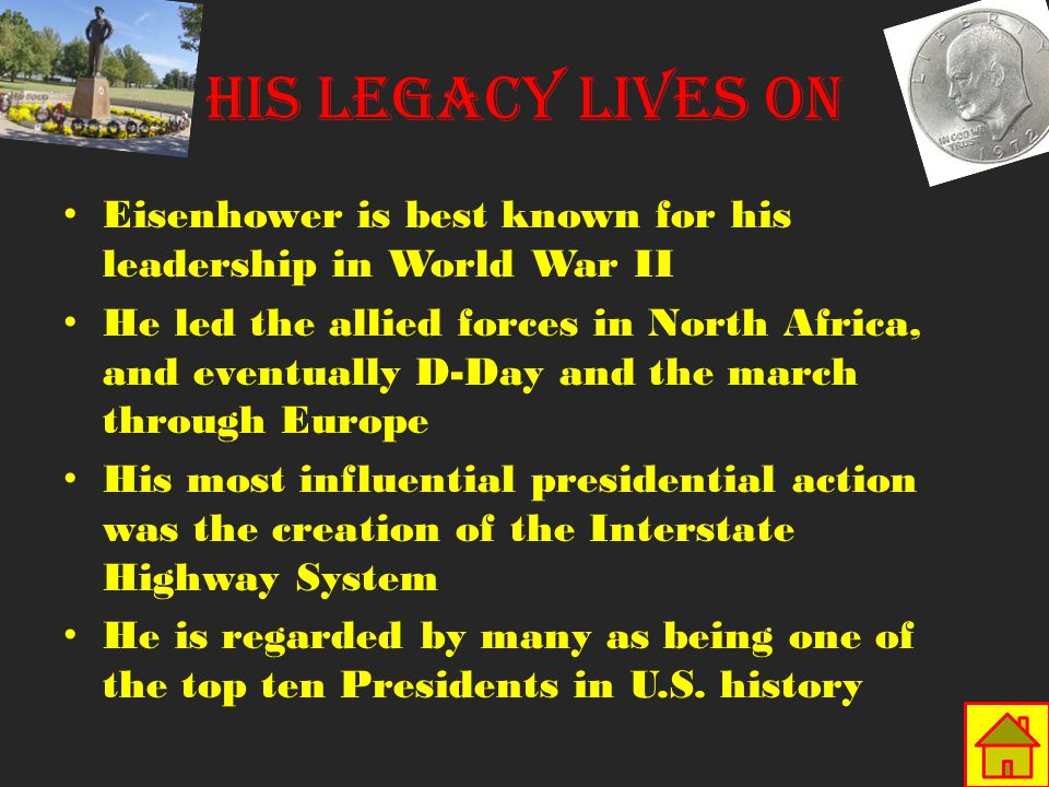 Eisenhower is best known for his leadership in World War II He led the allied forces in North Africa, and eventually D-Day and the march through Europe His most influential presidential action was the creation of the Interstate Highway System He is regarded by many as being one of the top ten Presidents in U.S.