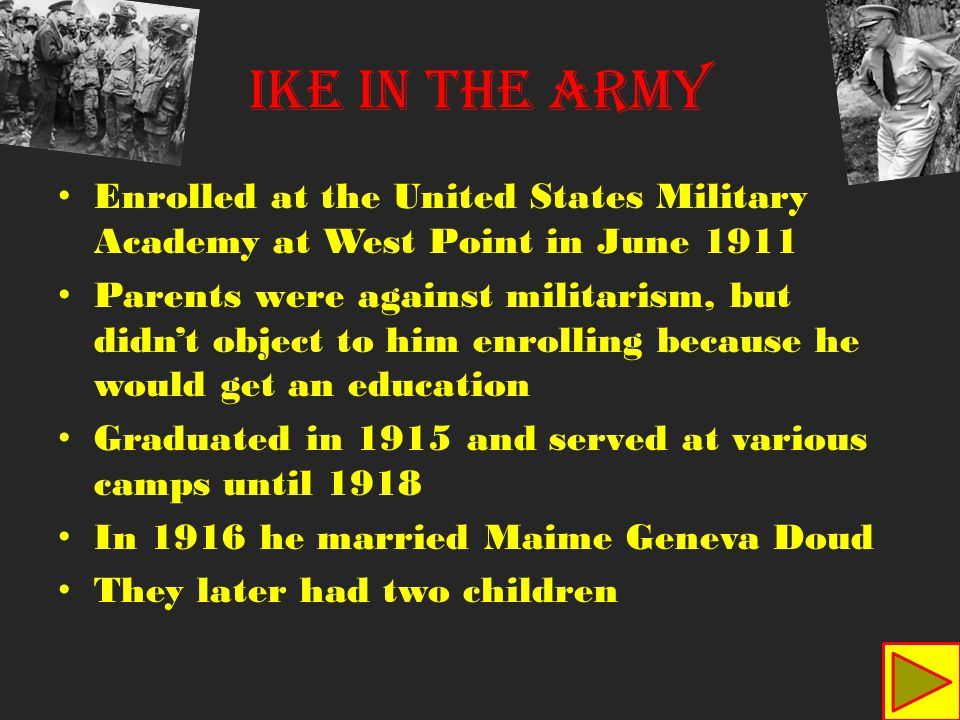 Enrolled at the United States Military Academy at West Point in June 1911 Parents were against militarism, but didn't object to him enrolling because he would get an education Graduated in 1915 and served at various camps until 1918 In 1916 he married Maime Geneva Doud They later had two children Ike in the army
