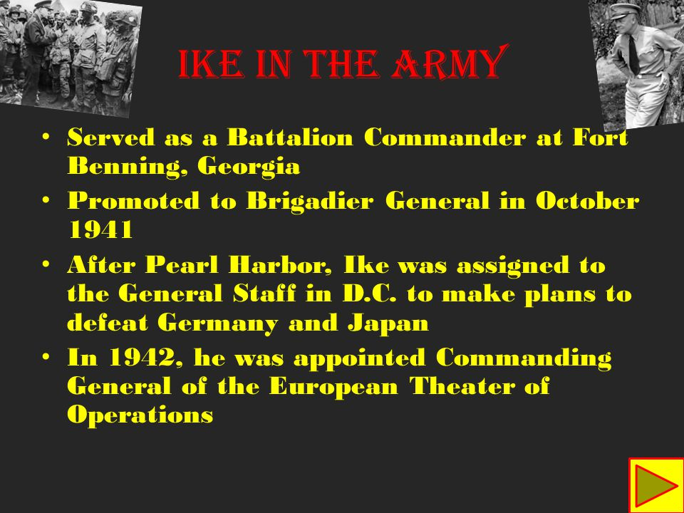 IKE IN THE ARMY Served as a Battalion Commander at Fort Benning, Georgia Promoted to Brigadier General in October 1941 After Pearl Harbor, Ike was assigned to the General Staff in D.C.