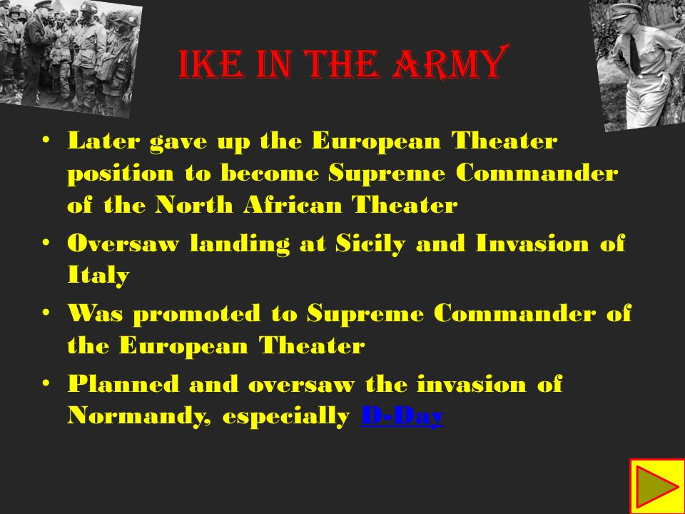 Later gave up the European Theater position to become Supreme Commander of the North African Theater Oversaw landing at Sicily and Invasion of Italy Was promoted to Supreme Commander of the European Theater Planned and oversaw the invasion of Normandy, especially D-DayD-Day IKE IN THE ARMY