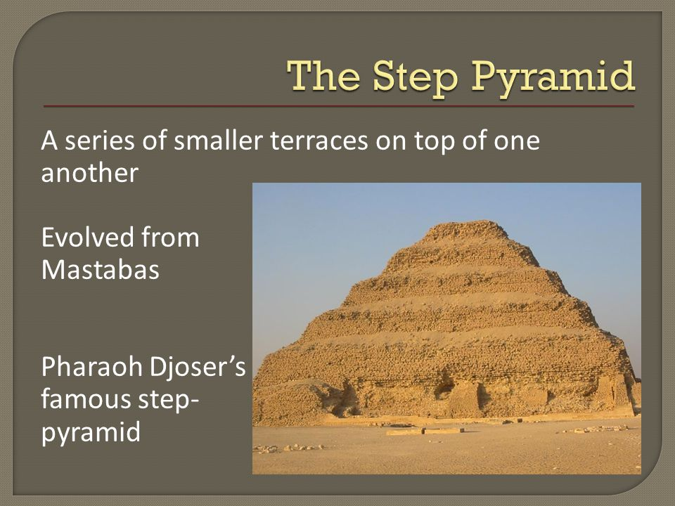 A series of smaller terraces on top of one another Evolved from Mastabas Pharaoh Djoser's famous step- pyramid