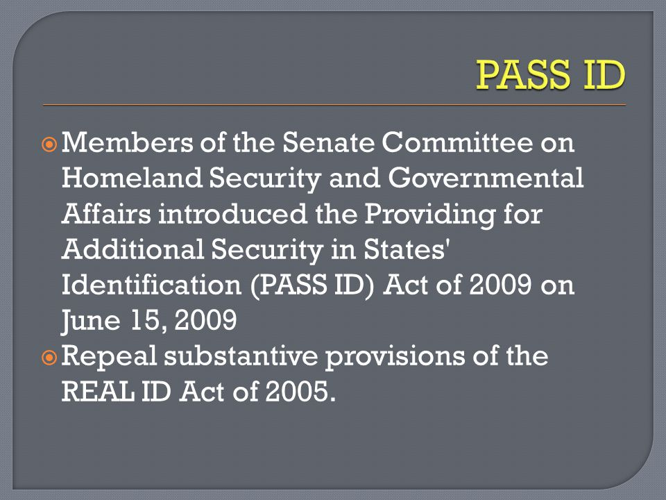  Members of the Senate Committee on Homeland Security and Governmental Affairs introduced the Providing for Additional Security in States Identification (PASS ID) Act of 2009 on June 15, 2009  Repeal substantive provisions of the REAL ID Act of 2005.