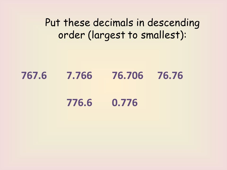 Put these decimals in descending order (largest to smallest): 767.6 7.766 76.706 76.76 776.6 0.776