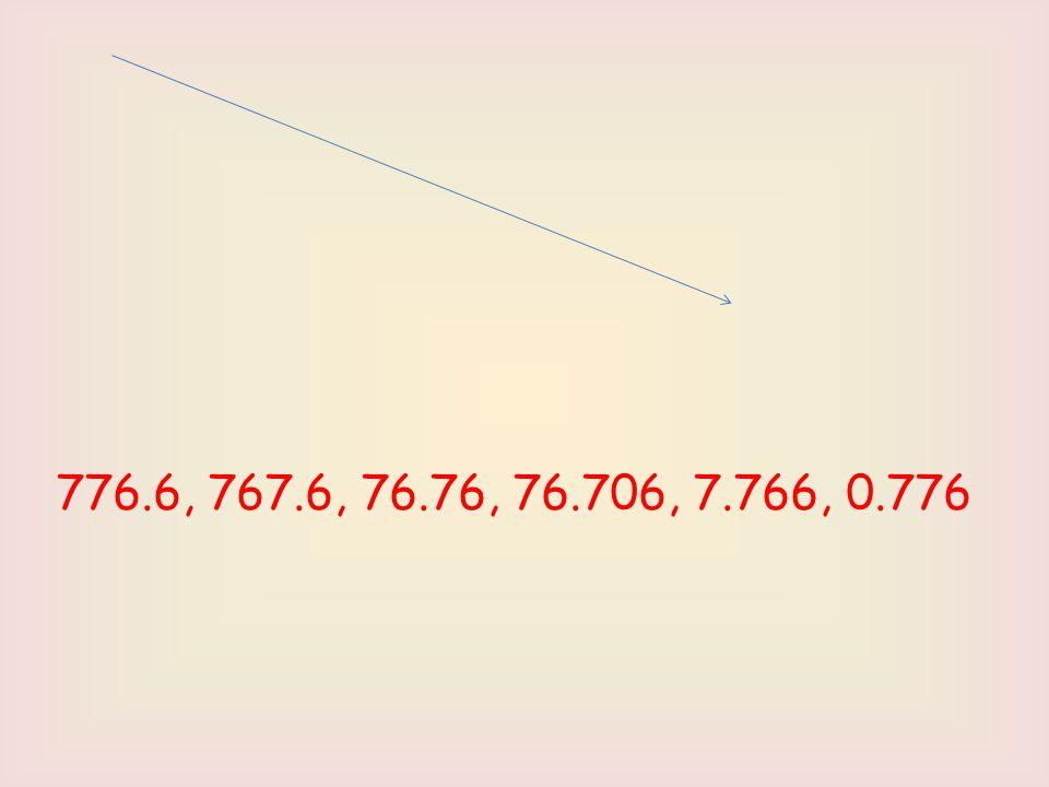776.6, 767.6, 76.76, 76.706, 7.766, 0.776