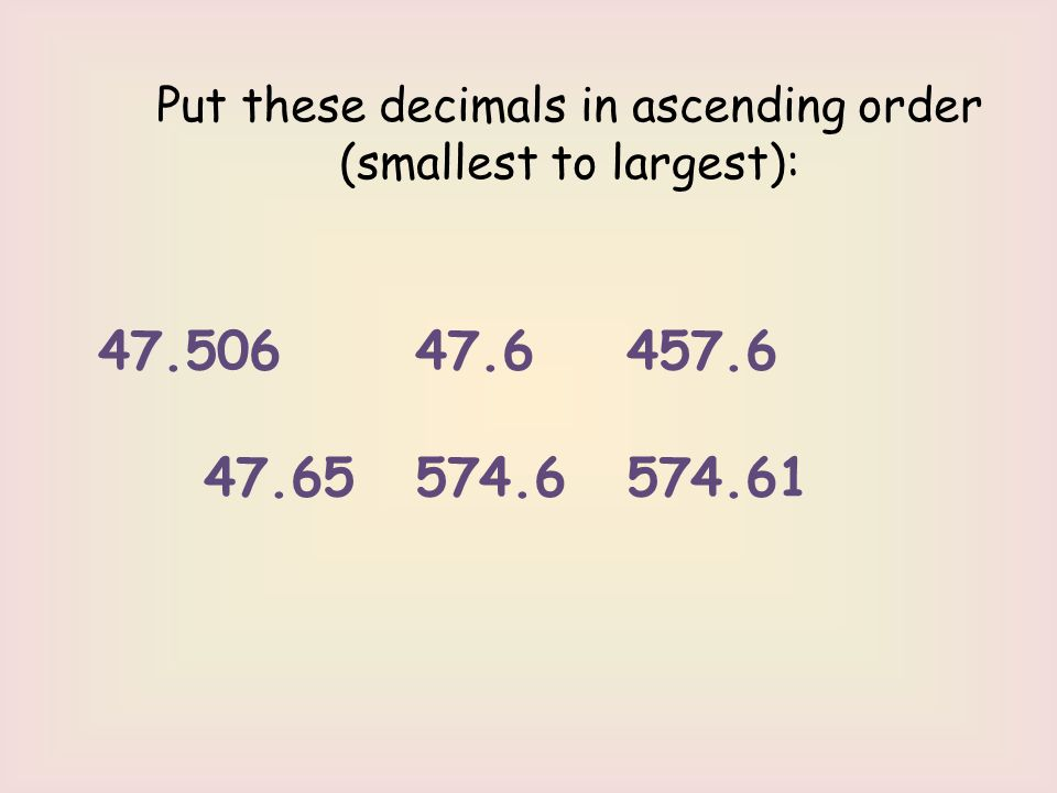Put these decimals in ascending order (smallest to largest): 47.506 47.6 457.6 47.65 574.6 574.61