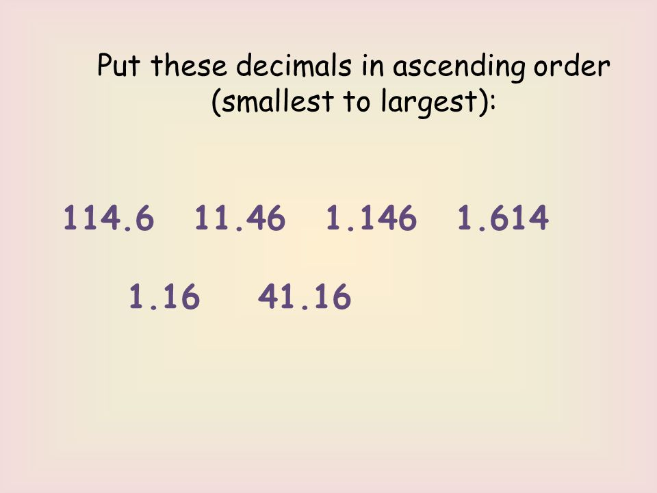 Put these decimals in ascending order (smallest to largest): 114.6 11.46 1.146 1.614 1.16 41.16