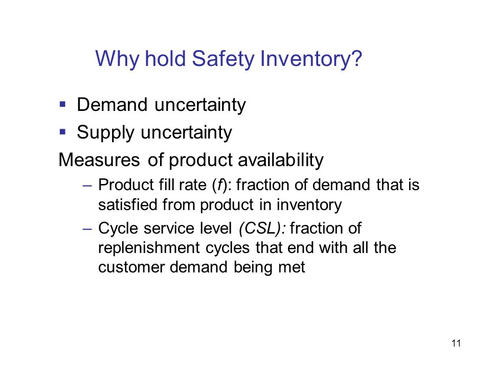 11 Why hold Safety Inventory?  Demand uncertainty  Supply uncertainty Measures of product availability –Product fill rate (f): fraction of demand th