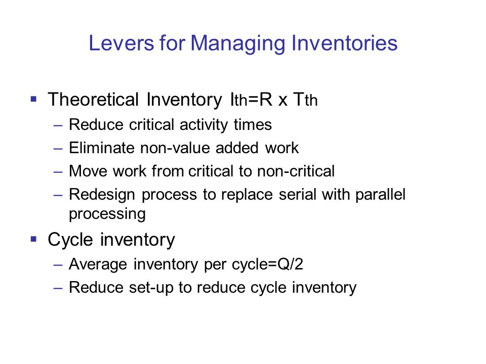 Levers for Managing Inventories  Theoretical Inventory I th =R x T th –Reduce critical activity times –Eliminate non-value added work –Move work from