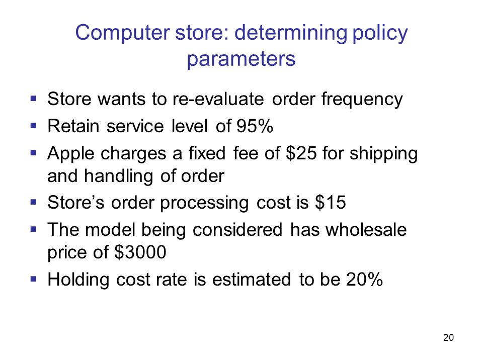 20 Computer store: determining policy parameters  Store wants to re-evaluate order frequency  Retain service level of 95%  Apple charges a fixed fe