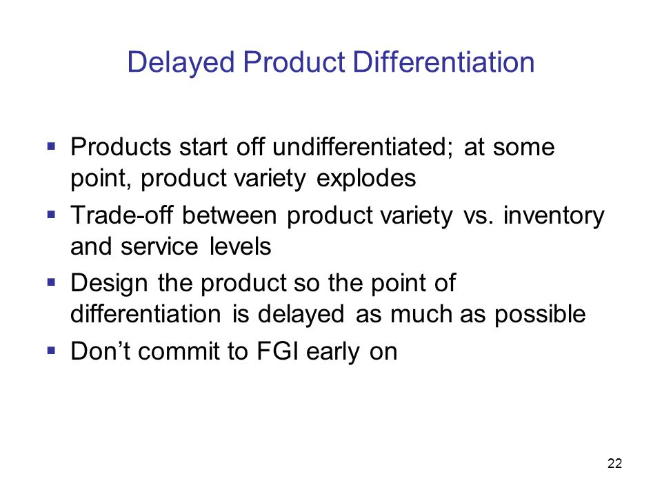 22 Delayed Product Differentiation  Products start off undifferentiated; at some point, product variety explodes  Trade-off between product variety