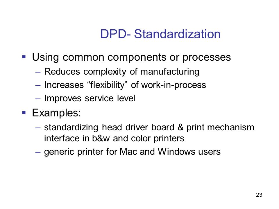 "23 DPD- Standardization  Using common components or processes –Reduces complexity of manufacturing –Increases ""flexibility"" of work-in-process –Impro"