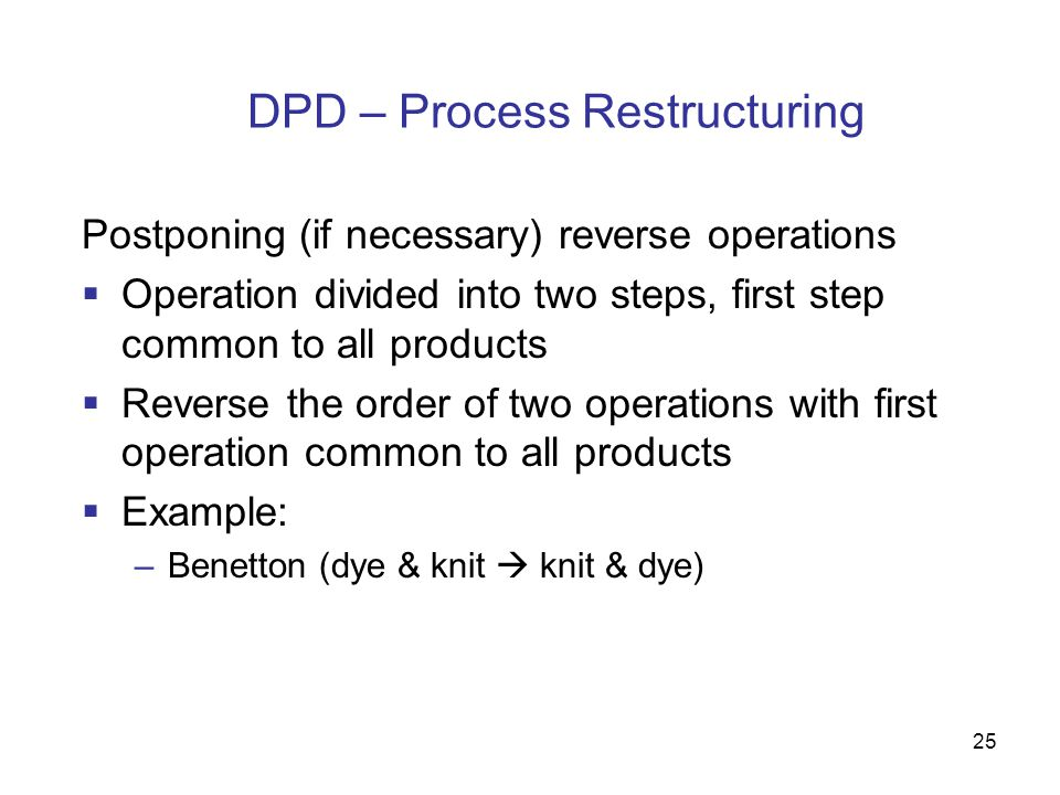25 DPD – Process Restructuring Postponing (if necessary) reverse operations  Operation divided into two steps, first step common to all products  Re