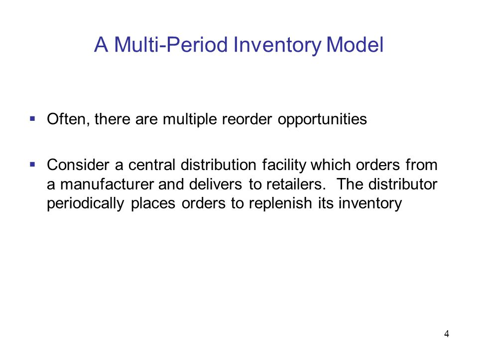 4 A Multi-Period Inventory Model  Often, there are multiple reorder opportunities  Consider a central distribution facility which orders from a manu